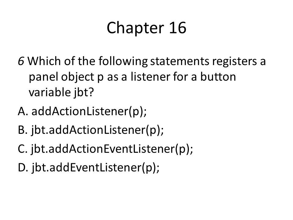 Chapter 16 6 Which of the following statements registers a panel object p as a listener for a button variable jbt