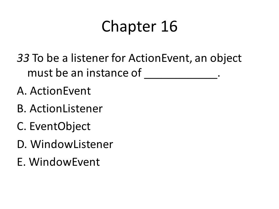Chapter 16 33 To be a listener for ActionEvent, an object must be an instance of ____________. A. ActionEvent.