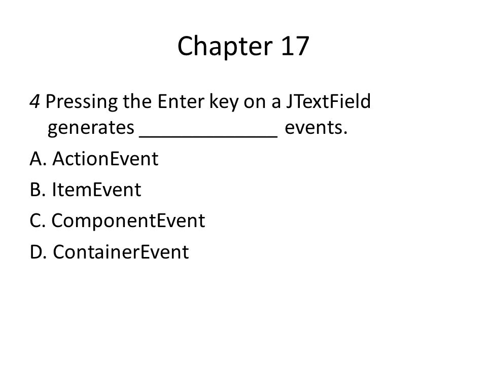 Chapter 17 4 Pressing the Enter key on a JTextField generates _____________ events. A. ActionEvent.