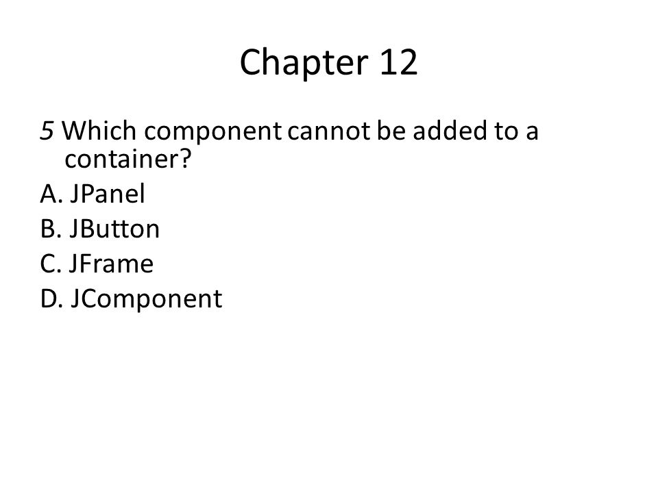 Chapter 12 5 Which component cannot be added to a container A. JPanel
