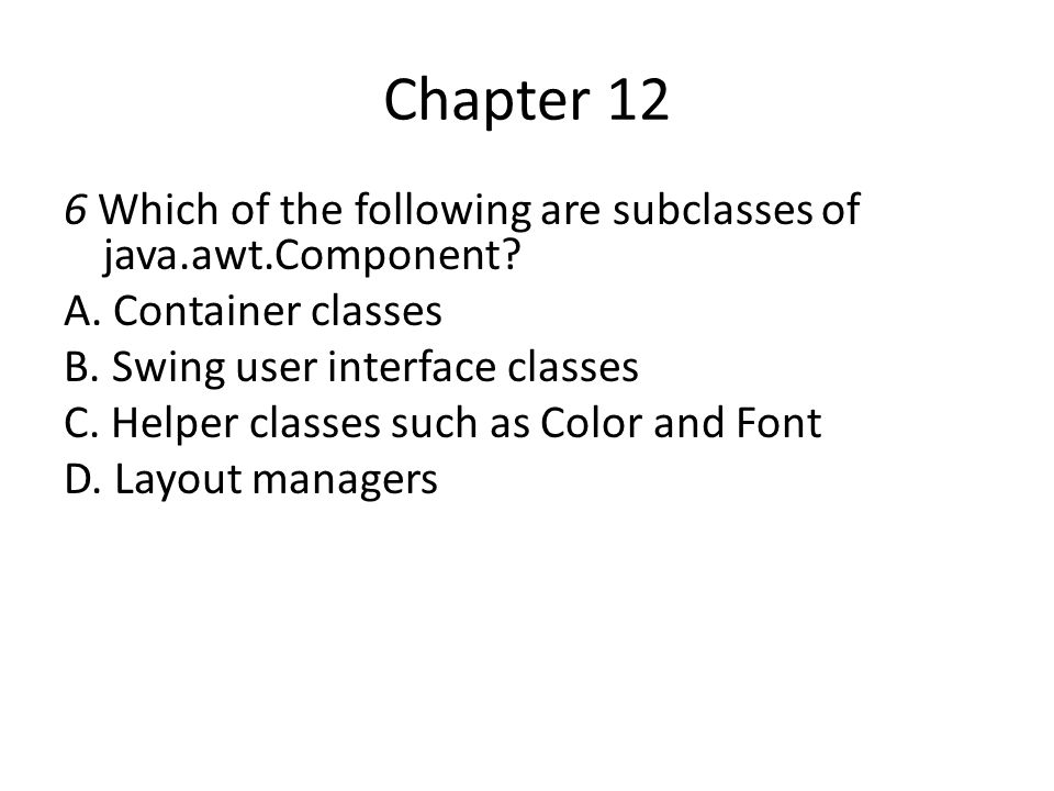 Chapter 12 6 Which of the following are subclasses of java.awt.Component A. Container classes. B. Swing user interface classes.