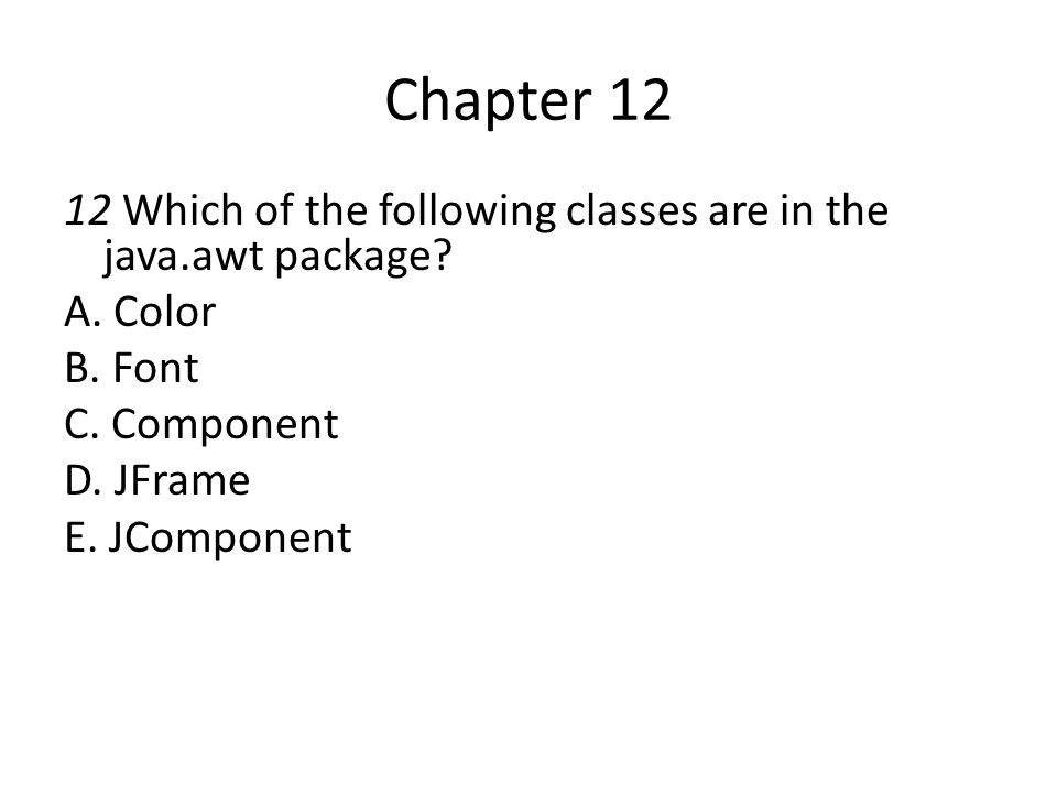 Chapter 12 12 Which of the following classes are in the java.awt package A. Color. B. Font. C. Component.