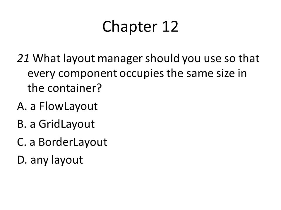 Chapter 12 21 What layout manager should you use so that every component occupies the same size in the container