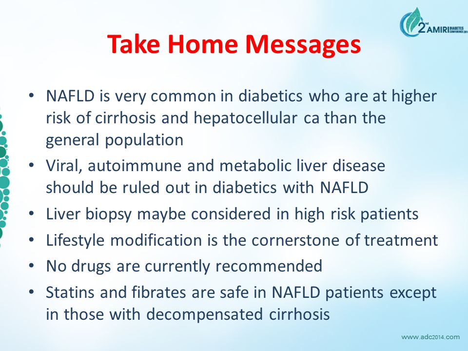 Take Home Messages NAFLD is very common in diabetics who are at higher risk of cirrhosis and hepatocellular ca than the general population.