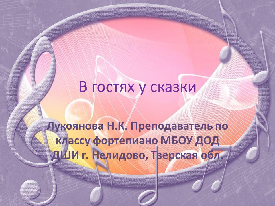В гостях у сказки Лукоянова Н.К. Преподаватель по классу фортепиано МБОУ ДОД ДШИ г.