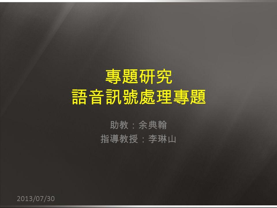 專題研究 語音訊號處理專題 助教:余典翰 指導教授:李琳山 2013/07/30