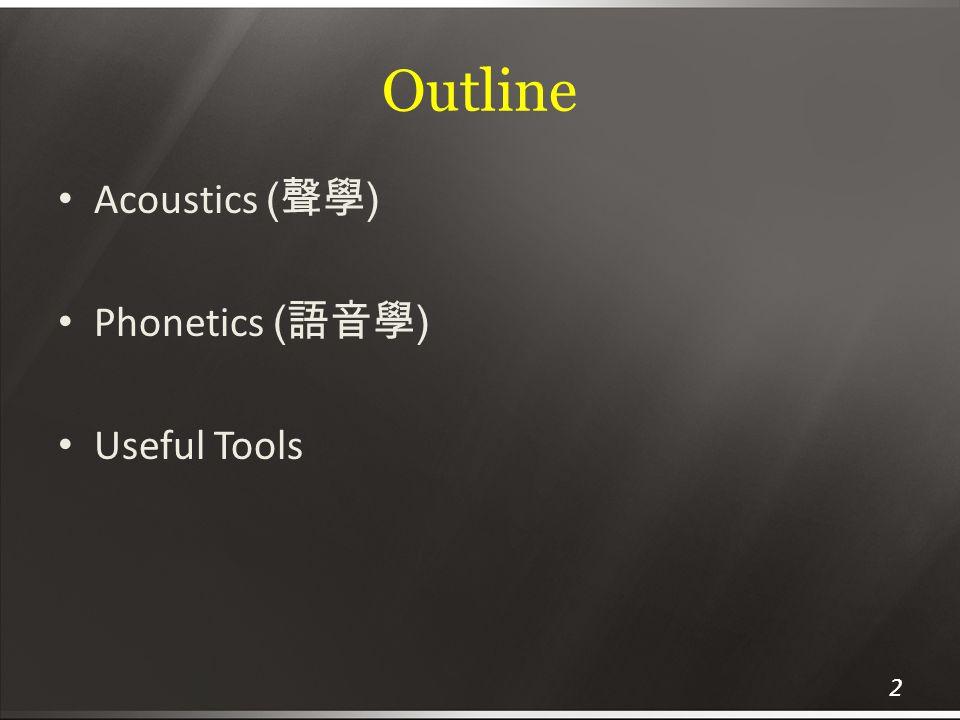 Outline Acoustics (聲學) Phonetics (語音學) Useful Tools