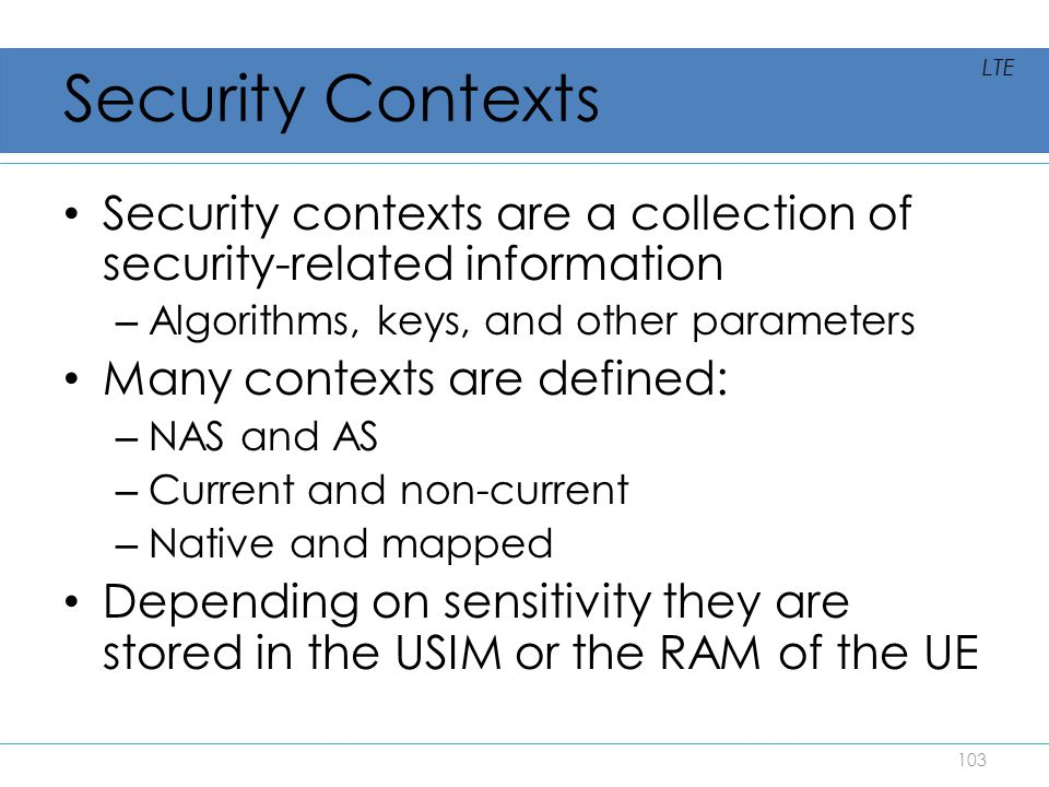 Security Contexts LTE. Security contexts are a collection of security-related information. Algorithms, keys, and other parameters.