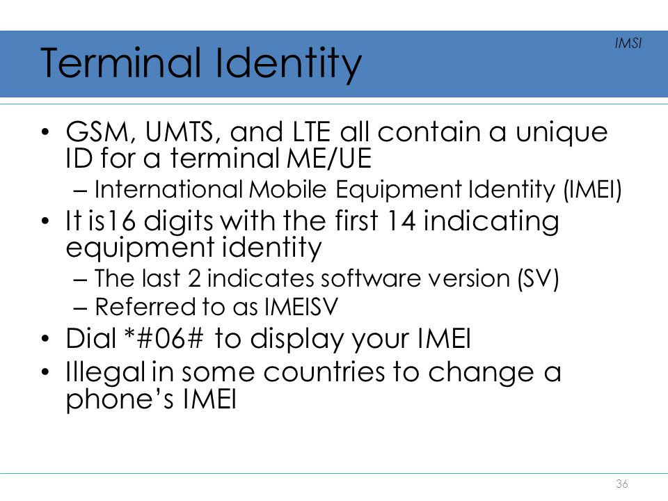 Terminal Identity IMSI. GSM, UMTS, and LTE all contain a unique ID for a terminal ME/UE. International Mobile Equipment Identity (IMEI)