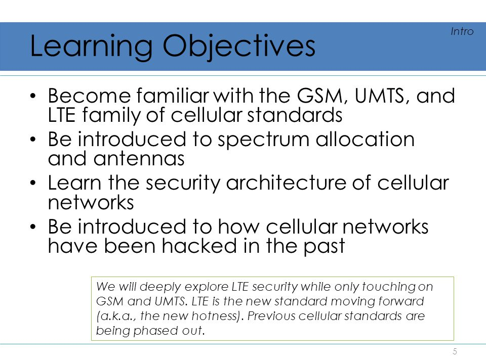 Learning Objectives Intro. Become familiar with the GSM, UMTS, and LTE family of cellular standards.