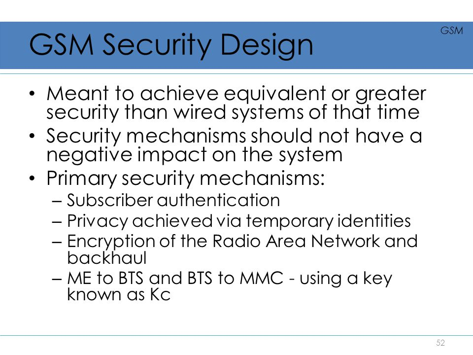 GSM Security Design GSM. Meant to achieve equivalent or greater security than wired systems of that time.