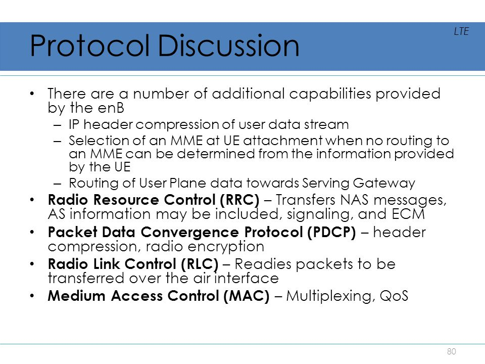 Protocol Discussion LTE. There are a number of additional capabilities provided by the enB. IP header compression of user data stream.