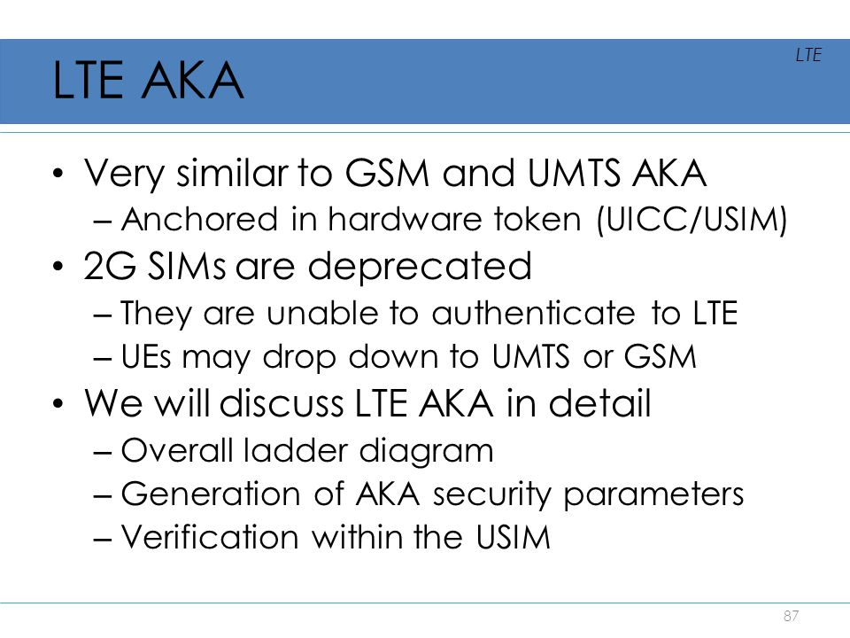 LTE AKA Very similar to GSM and UMTS AKA 2G SIMs are deprecated