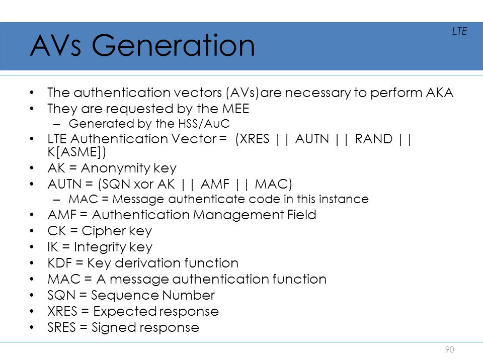 AVs Generation LTE. The authentication vectors (AVs)are necessary to perform AKA. They are requested by the MEE.