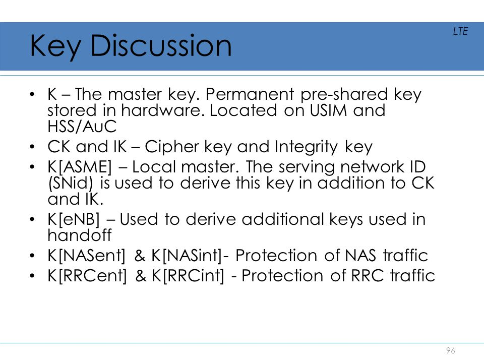 Key Discussion LTE. K – The master key. Permanent pre-shared key stored in hardware. Located on USIM and HSS/AuC.