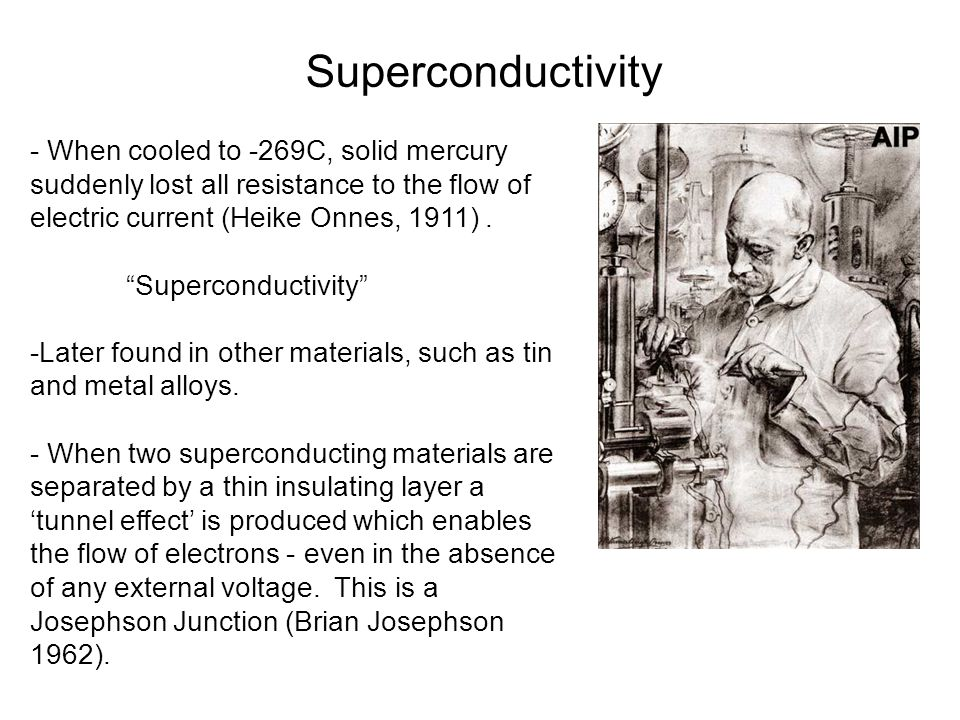 Superconductivity - When cooled to -269C, solid mercury suddenly lost all resistance to the flow of electric current (Heike Onnes, 1911) .