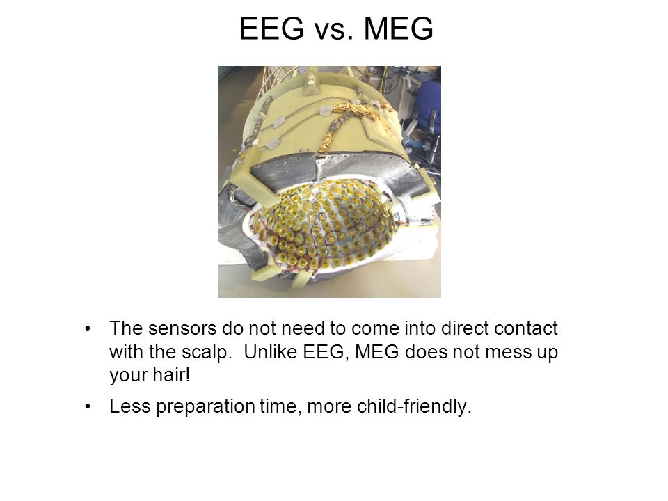 EEG vs. MEG The sensors do not need to come into direct contact with the scalp. Unlike EEG, MEG does not mess up your hair!