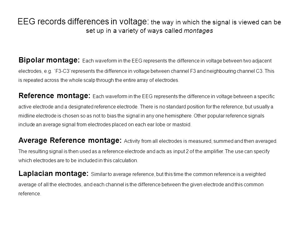 EEG records differences in voltage: the way in which the signal is viewed can be set up in a variety of ways called montages