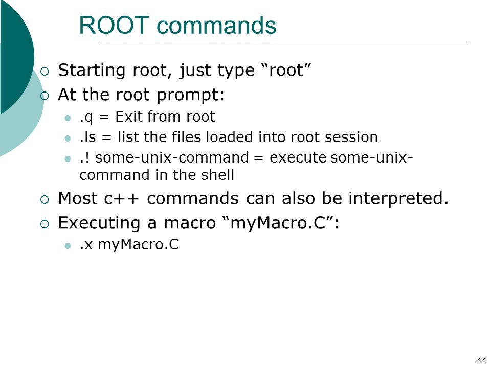 ROOT commands Starting root, just type root At the root prompt: