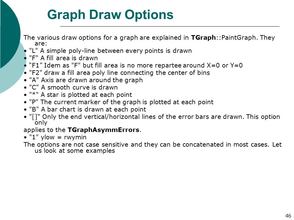 Graph Draw Options The various draw options for a graph are explained in TGraph::PaintGraph. They are: