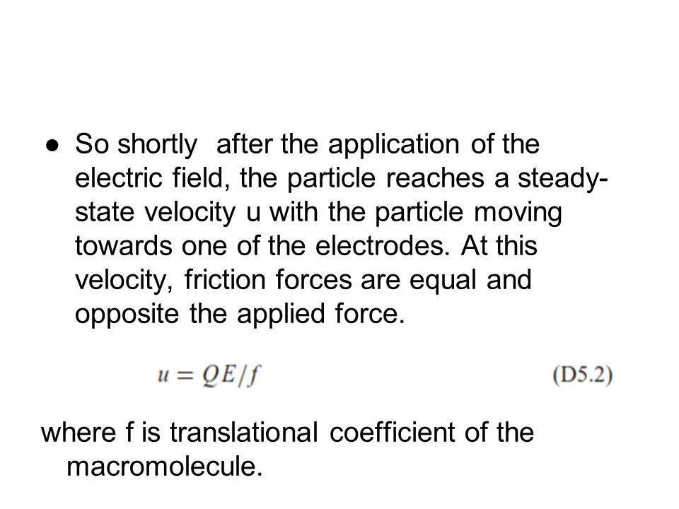 So shortly after the application of the electric field, the particle reaches a steady- state velocity u with the particle moving towards one of the electrodes. At this velocity, friction forces are equal and opposite the applied force.