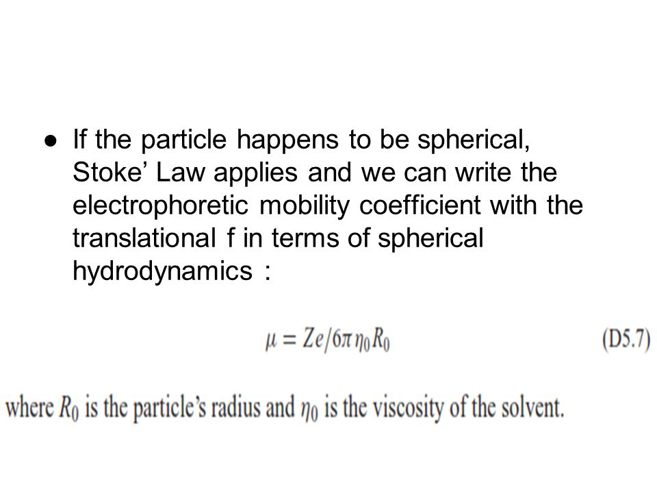 If the particle happens to be spherical, Stoke' Law applies and we can write the electrophoretic mobility coefficient with the translational f in terms of spherical hydrodynamics :
