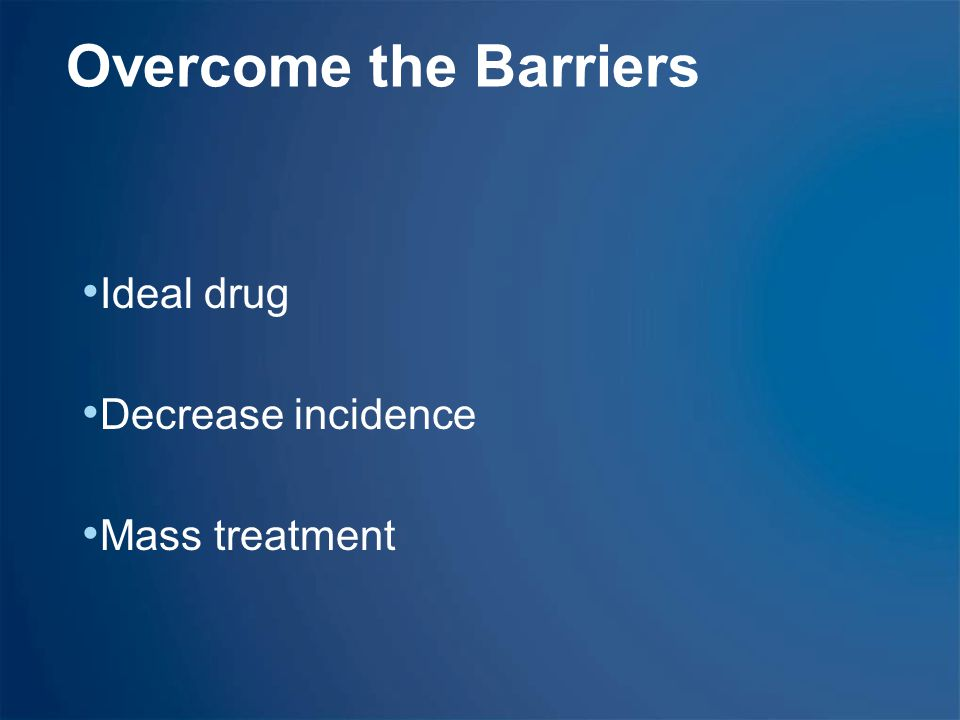 Overcome the Barriers Ideal drug Decrease incidence Mass treatment