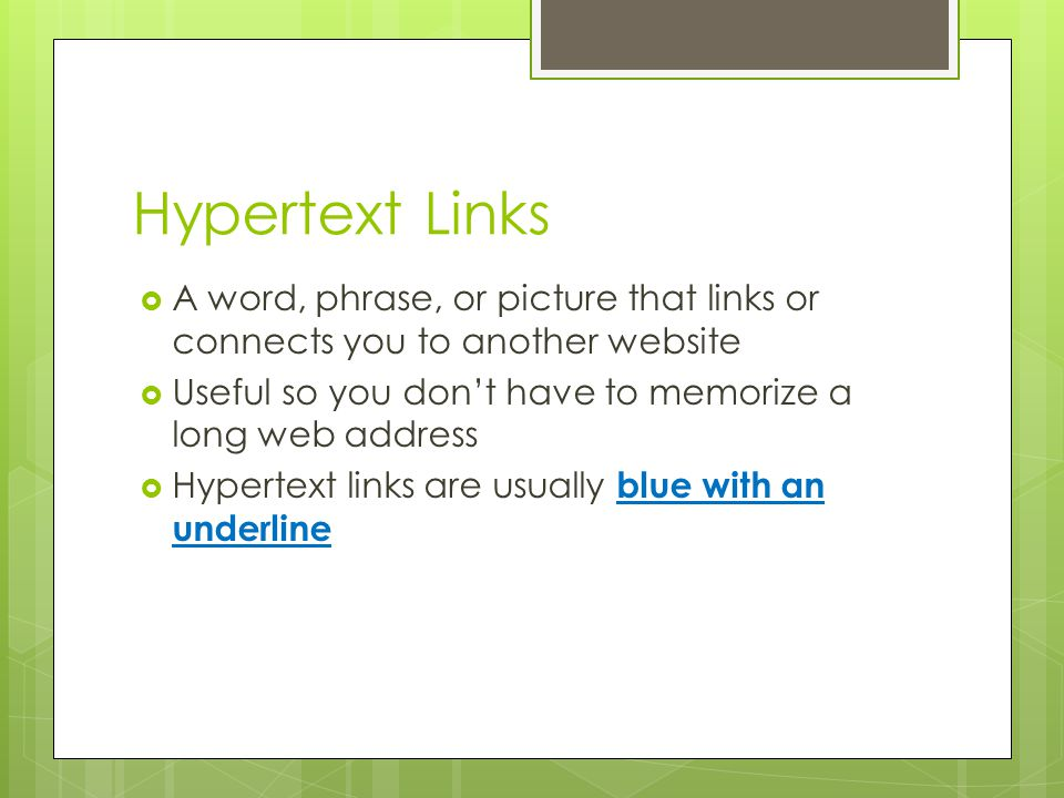 Hypertext Links A word, phrase, or picture that links or connects you to another website. Useful so you don't have to memorize a long web address.