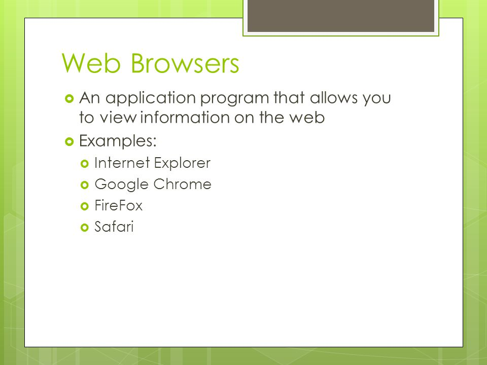 Web Browsers An application program that allows you to view information on the web. Examples: Internet Explorer.