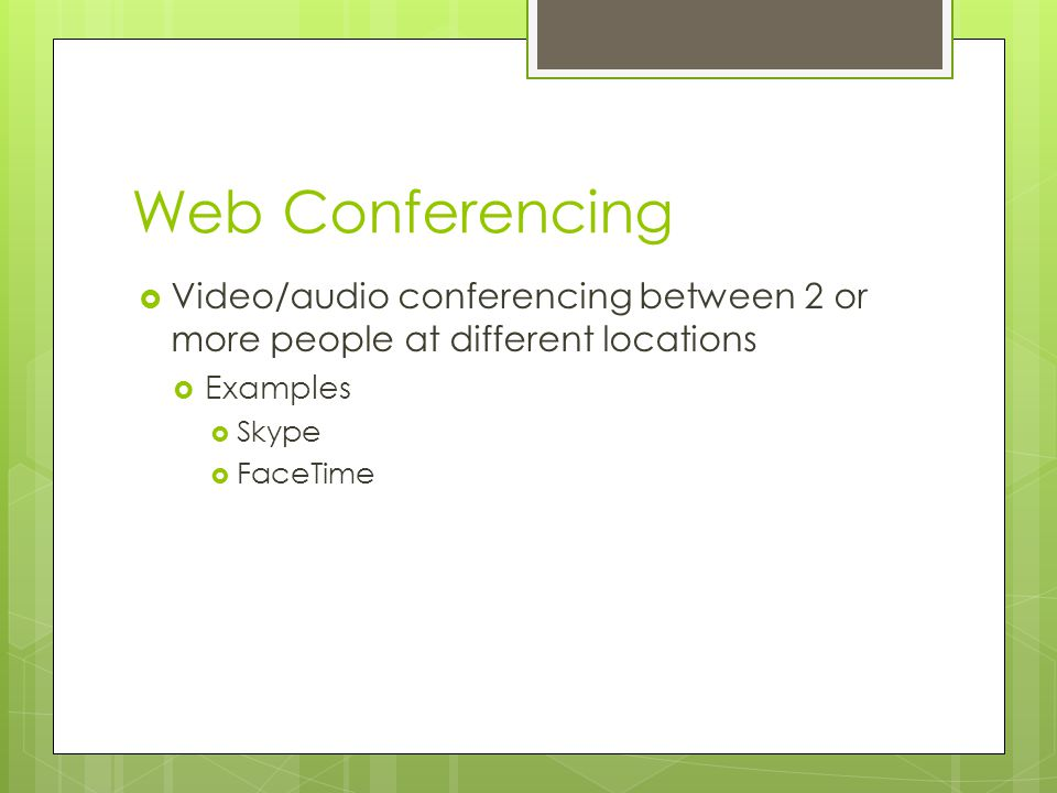 Web Conferencing Video/audio conferencing between 2 or more people at different locations. Examples.