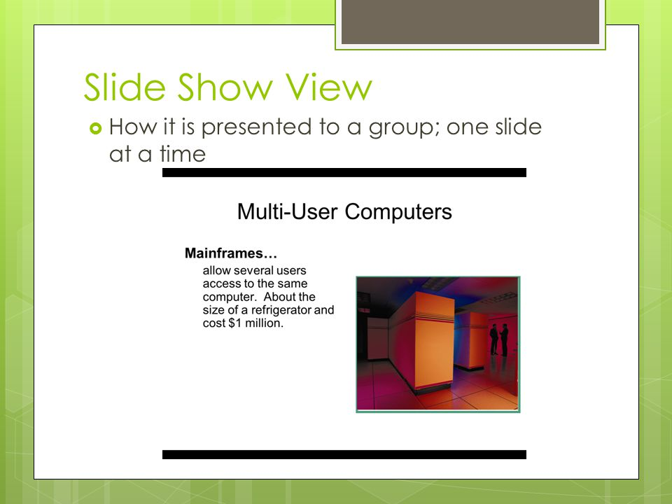 Slide Show View How it is presented to a group; one slide at a time