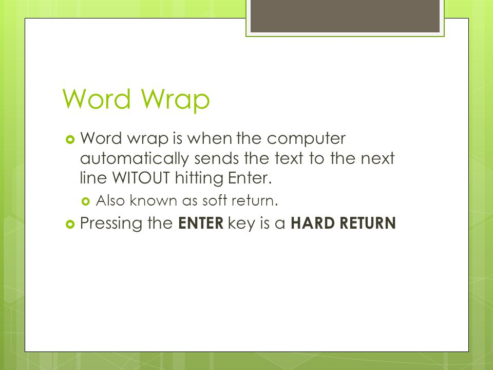 Word Wrap Word wrap is when the computer automatically sends the text to the next line WITOUT hitting Enter.