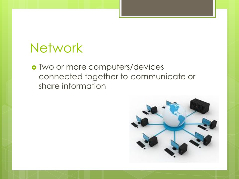 Network Two or more computers/devices connected together to communicate or share information