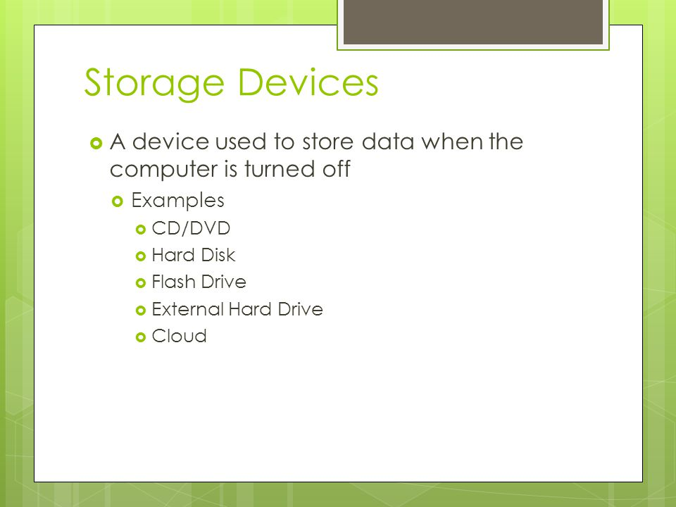Storage Devices A device used to store data when the computer is turned off. Examples. CD/DVD. Hard Disk.