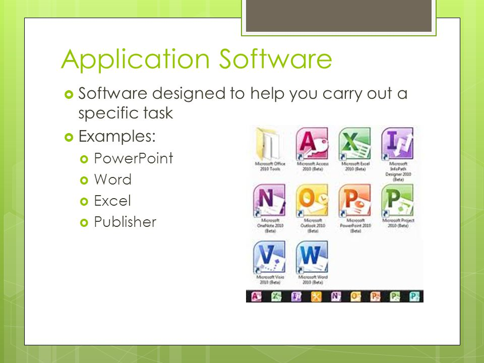 Application Software Software designed to help you carry out a specific task. Examples: PowerPoint.
