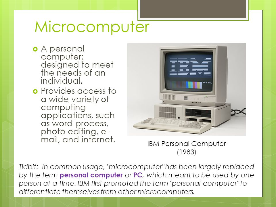Microcomputer A personal computer; designed to meet the needs of an individual.