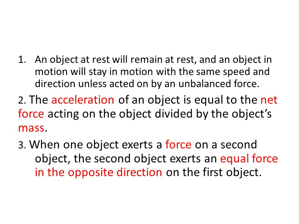 An object at rest will remain at rest, and an object in motion will stay in motion with the same speed and direction unless acted on by an unbalanced force.