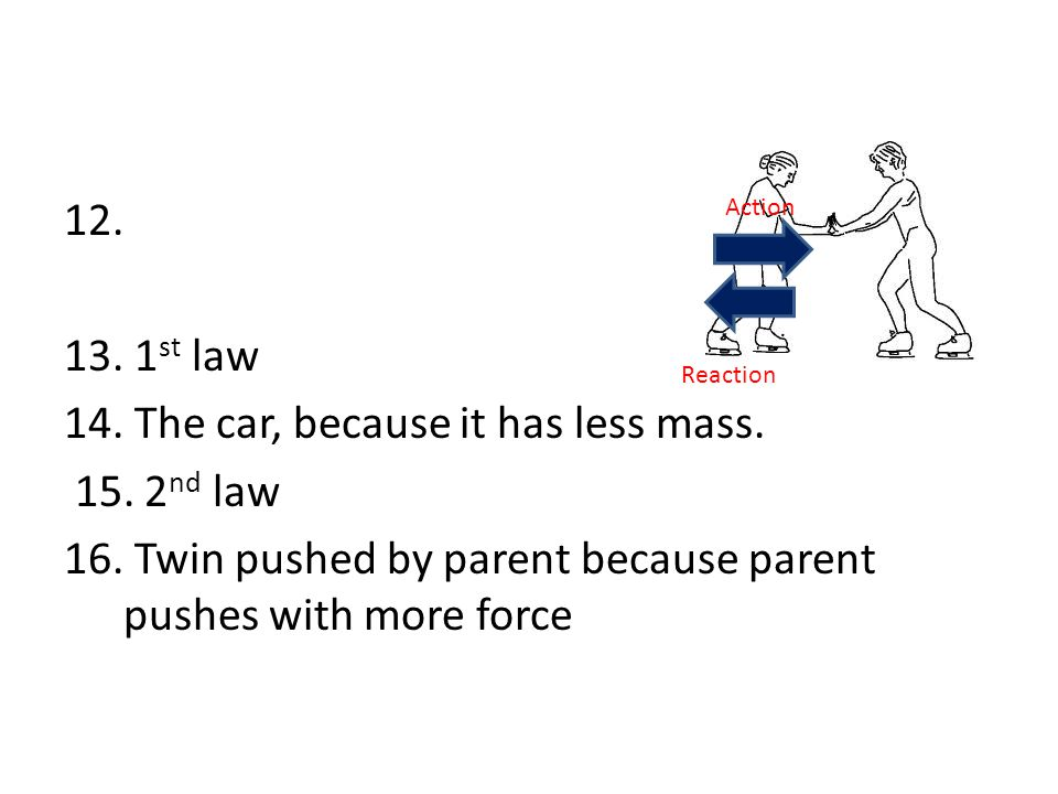 12. 13. 1st law 14. The car, because it has less mass. 15. 2nd law 16