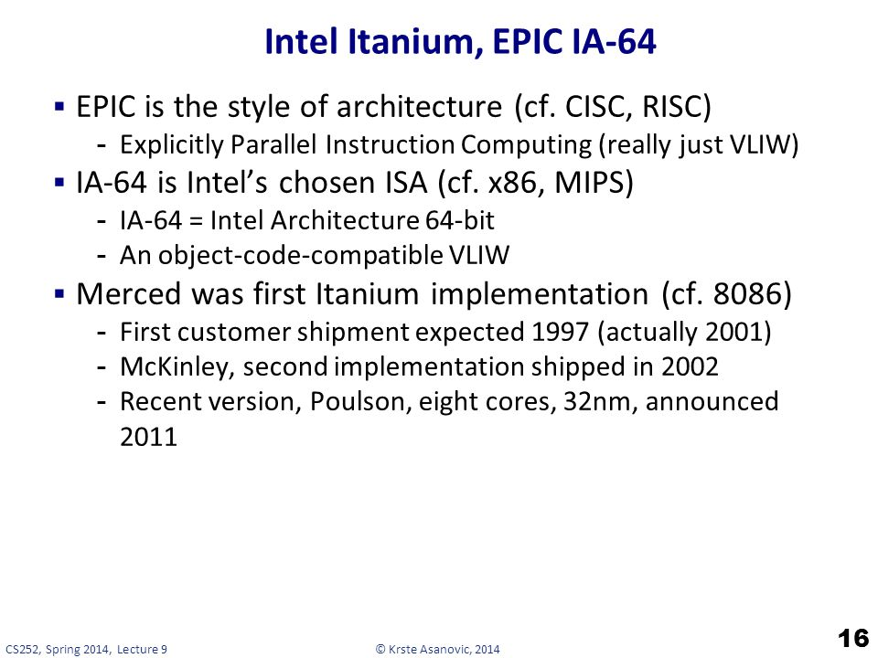 Intel Itanium, EPIC IA-64 EPIC is the style of architecture (cf. CISC, RISC) Explicitly Parallel Instruction Computing (really just VLIW)