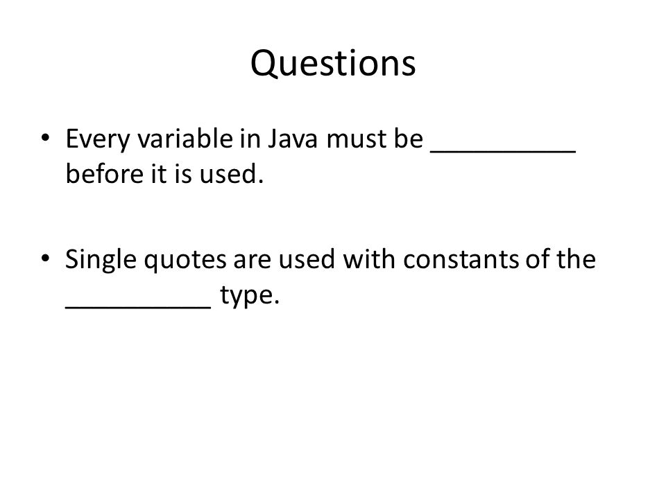 Questions Every variable in Java must be __________ before it is used.