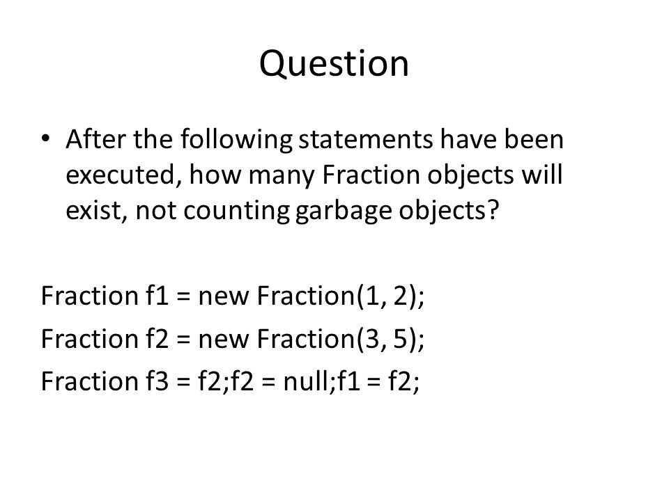 Question After the following statements have been executed, how many Fraction objects will exist, not counting garbage objects