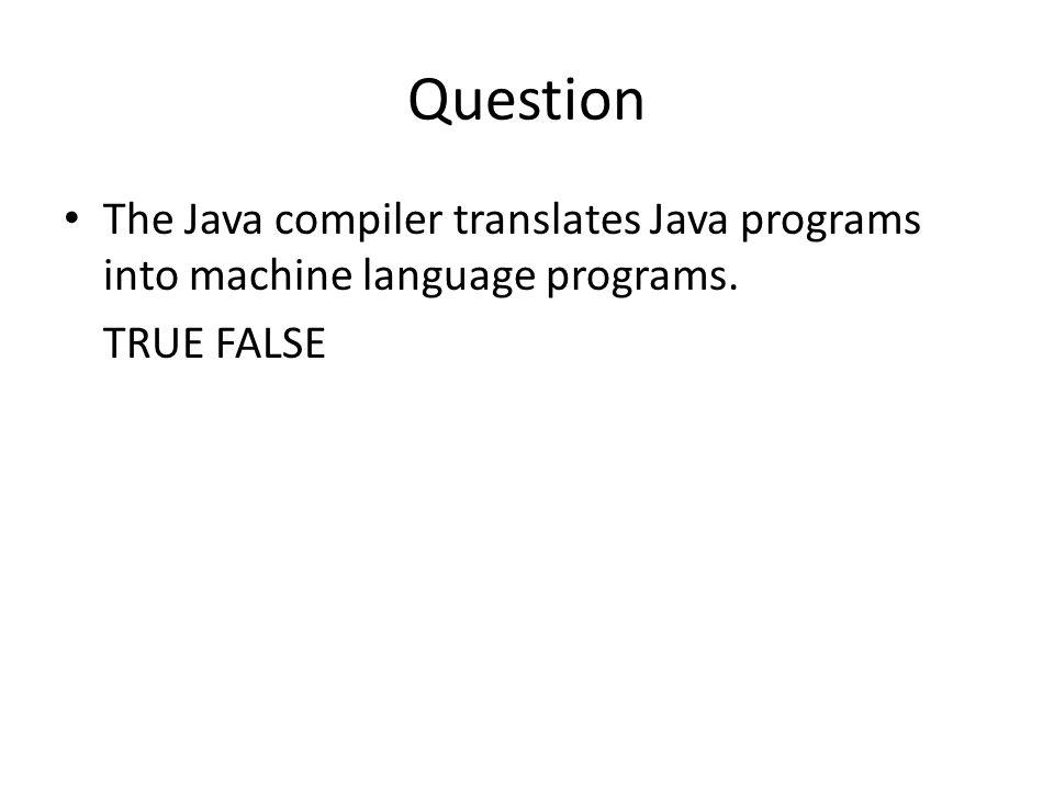 Question The Java compiler translates Java programs into machine language programs. TRUE FALSE