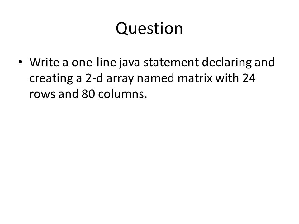 Question Write a one-line java statement declaring and creating a 2-d array named matrix with 24 rows and 80 columns.