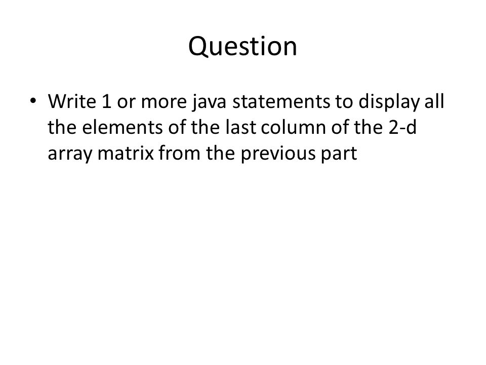 Question Write 1 or more java statements to display all the elements of the last column of the 2-d array matrix from the previous part.
