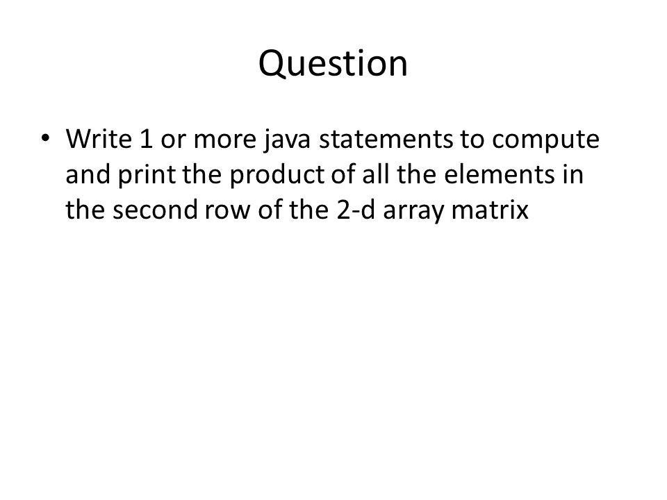 Question Write 1 or more java statements to compute and print the product of all the elements in the second row of the 2-d array matrix.
