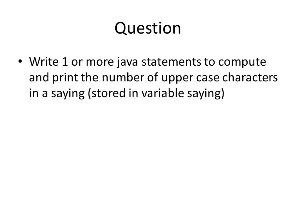 Question Write 1 or more java statements to compute and print the number of upper case characters in a saying (stored in variable saying)