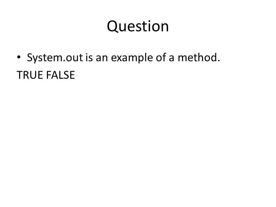Question System.out is an example of a method. TRUE FALSE