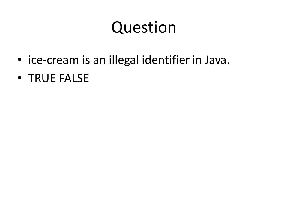 Question ice-cream is an illegal identifier in Java. TRUE FALSE