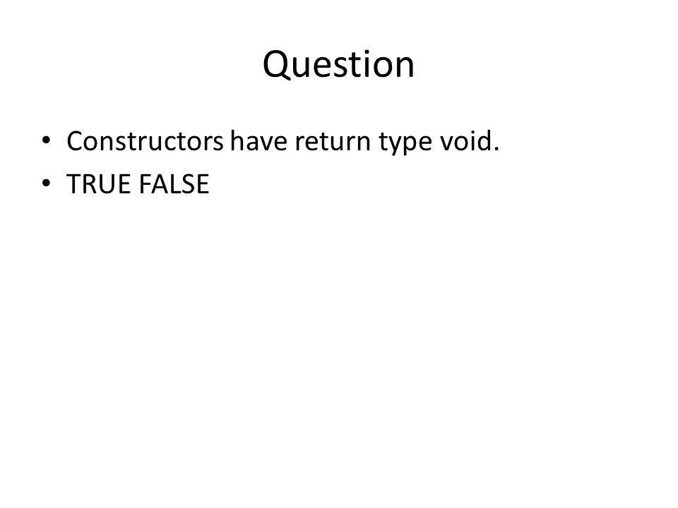 Question Constructors have return type void. TRUE FALSE