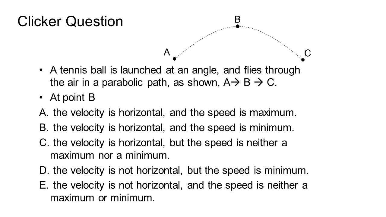 Clicker Question B. A. C. A tennis ball is launched at an angle, and flies through the air in a parabolic path, as shown, A B  C.